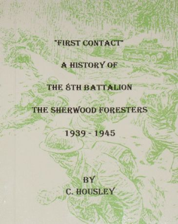 First Contact - A History of the 8th Battalion the Sherwood Foresters 1939-1945, by C. Housley